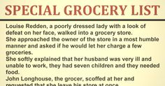 Louise Redden, a poorly dressed lady with a look of defeat on her face, walked into a grocery store. She approached the owner of the store in a most humble manner and asked if he would let her charge a few groceries. Grocery Lists, Grocery Store, Poorly Dressed, Manners, Picture Quotes, Faith, Let It Be, Lady, Shopping Lists