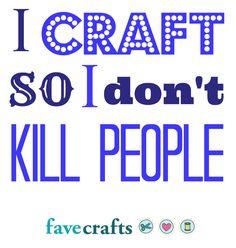 I Craft So I Don't Kill People - crafting keeps me sane!