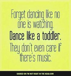 Dance like a toddler, as long as you STAY ON THE COUNTS AND DANCE BEAUTIFULLY.