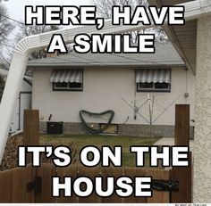 Here, have a smile. It's on the house! Funny real estate humor.
