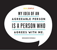 """My idea of an agreeable person is a person who agrees with me."" — Benjamin Disraeli #quotes"