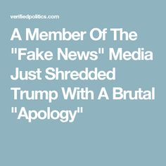 """A Member Of The """"Fake News"""" Media Just Shredded Trump With A Brutal """"Apology"""""""