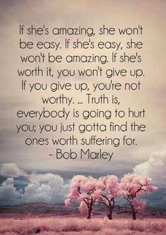 Truth is, everybody is going to hurt you; you just gotta find the ones worth suffering for - 30 Quotes about Relationships I don't like bob Marley but I do like this quote (don't judge me) Cute Quotes, Great Quotes, Quotes To Live By, Inspirational Quotes, Funny Sayings, Motivational Quotes, Quotes On Giving Up, Lost Time Quotes, Amazing Man Quotes