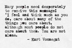 """Many people need desperately to receive this message: 'I feel and think much as you do, care about many of the things you care about, although most people do not care about them. You are not alone.""   ― Kurt Vonnegut"