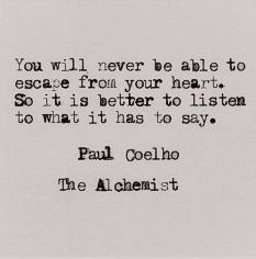 You will never be able to escape from your heart-- paul coelho