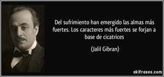 ... Del sufrimiento han emergido las almas más fuertes. Los caracteres más fuertes se forjan a base de cicatrices. Jalil Gibran.