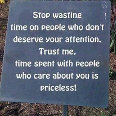 Stop Wasting Time On People Who Don't Deserve Your Attention. Trust Me. Time Spent With People Who Care About You Is Priceless!