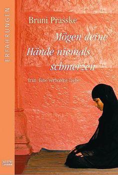 Mögen deine Hände niemals schmerzen: Iran. Eine verbotene Liebe von Bruni Prasske, http://www.amazon.de/dp/340461531X/ref=cm_sw_r_pi_dp_-4kZqb0ETM8PB