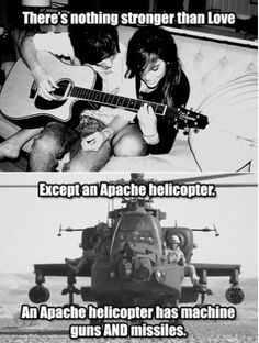 There's nothing stronger than love, except an apache helicopter, gun