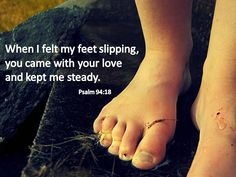 When I felt my feet slipping, you came with your love and kept me steady. Psalm 94:18