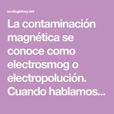 La contaminación magnética se conoce como electrosmog o electropolución. Cuando hablamos de este tipo de contaminación nos referimos a la exposición excesiva a las radiaciones de espectro magnético. No tengas miedo a la contaminación electromagnética, también llamada electrosmog: es un precio que paga al progreso y la innovación tecnológica. Pero ni siquiera necesita quedarse con los brazos cruzados, y solo unos pocos gestos importantes son suficientes para protegerse. Las antenas, los…