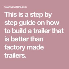 This is a step by step guide on how to build a trailer that is better than factory made trailers.