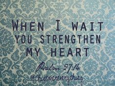 When I wait you strengthen my heart. Ps. 27:14