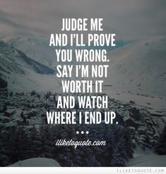 Judge me and I'll prove you wrong. Say I'm not worth it and watch where I end up. Don't Give Up Quotes, Quotes And Notes, Be Yourself Quotes, Great Quotes, Quotes To Live By, Inspirational Quotes, Worth Quotes, True Quotes, Never Underestimate Quotes