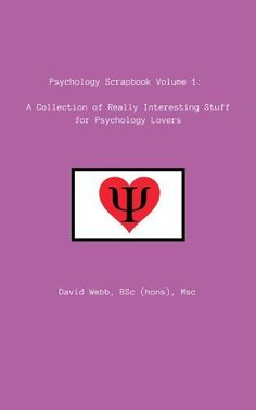 Psychology Scrapbook Volume 1:: A Collection of Really Interesting Stuff for Psychology Lovers by David Webb, http://www.amazon.com/dp/B00JXNCMVU/ref=cm_sw_r_pi_dp_et7iub0Q6GWHM