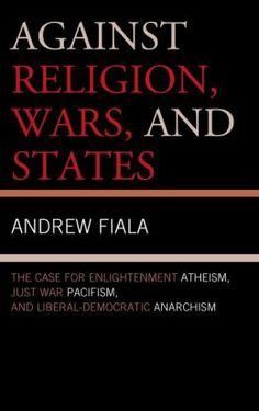 Against Religion, Wars, and States : The Case for Enlightenment Atheism, Just War Pacifism, and Liberal-Democratic Anarchism / Andrew Fiala. Toledo campus. Call number: BL 2775.3 .F53 2013.