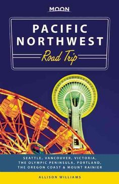 Moon Pacific Northwest Road Trip: Seattle, Vancouver, Victoria, the Olympic Peninsula, Portland, the Oregon Coast...
