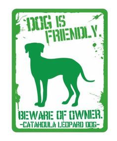 Dog is Friendly. Beware of Owner. -Catahoula Leopard Dog-