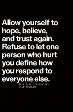 Allow yourself to hope, believe and trust again. Refuse to let one person who hurt you define how you respond to everyone else.