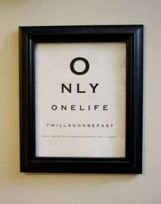 """Just in case your eyes didn't pass the chart reading test, it says: """"Only one life, twill soon be past.  Only what's done for Christ will last."""