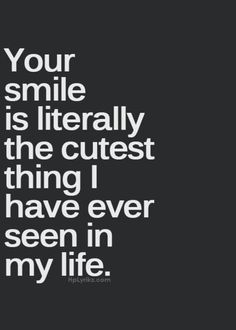 I say i love your smile a lot but it's true, seeing you smile makes me smile.-t