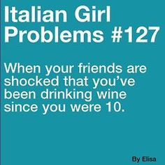 Italian girl problems....this is so true!!! That what happens when your papa makes his own wine n you and your cousins are the ones who have smash the grapes ;)