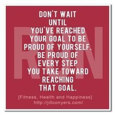 Be proud of Every Step You Take Toward Reaching Your Goals