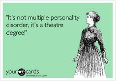 It's not multiple personality disorder, it's a theatre degree!'