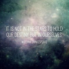 """Image result for """"It is not in the stars to hold our destiny but in ourselves.""""—William Shakespeare"""