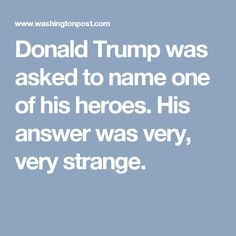 Donald Trump was asked to name one of his heroes. His answer was very, very strange.