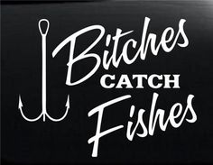 bitches Catch Fishes Fishing Hunting Decals http://customstickershop.com/Hunting-Decals-C356433.aspx or on a shirt maybe?