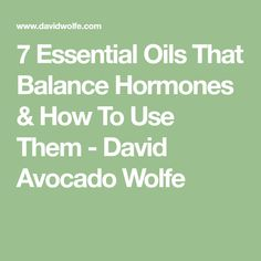 7 Essential Oils That Balance Hormones & How To Use Them - David Avocado Wolfe