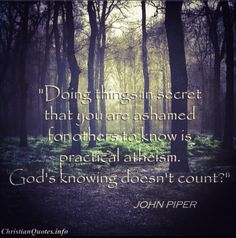 """Doing things in secret that you are ashamed for others to know is practical atheism."" John Piper For more Christian and inspirational quotes, please visit www. Poem Quotes, Quotable Quotes, Great Quotes, Inspirational Quotes, Godly Quotes, Meaningful Quotes, Poems, Quotes About God, Quotes To Live By"