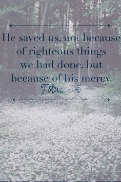 He saved us, not because of righteous things we had done, but because of his mercy | Titus 3:5