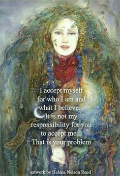 I accept myself for who I am and what I believe...It is not my responsibility for you to accept me...that is your problem