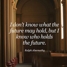 I don't know what the future holds, but I know who holds the future. - R. Abernathy