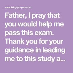 Father, I pray that you would help me pass this exam. Thank you for your guidance in leading me to this study and for sustaining me as I have worked for this qualification. I ask now that your spirit would lead me. Come sharpen my thinking and help me to excel in this test of my learning and understanding. May I be able to recall everything I need from my studies and answer each question well. Amen.