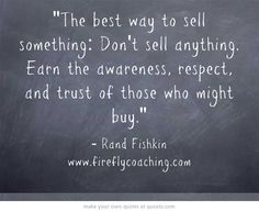 "The best way to sell something: ""Don't sell anything. Earn the awareness, respect, and trust of those who might buy."" Rand Fishkin #quote #marketing"