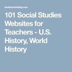 101 Social Studies Websites for Teachers - U.S. History, World History