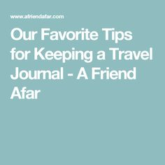 Our Favorite Tips for Keeping a Travel Journal - A Friend Afar