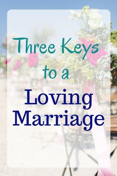 Three Keys To A Loving Marriage - Marriage advice on how to love your husband and have a strong marriage