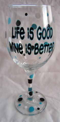 Life Is Good Wine Is Better glass. Buy glass paint at your local craft store…