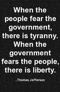 When the people fear the government, there is tyranny. When the government fears the people, there is liberty. Thomas Jefferson