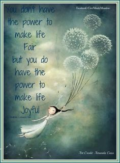 """You don't have the power to make life Fair but you do have the power to make life Joyful."""