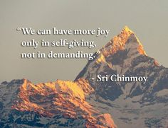 """""""We can have more joy only in self-giving, not in demanding""""  - Sri Chinmoy"""