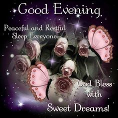 Good Evening Everyone. God Bless with Sweet Dreams.