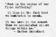 What is the source of our first suffering? It lies in the fact that we hesitated to speak. It was born in the moment when we accumulated silent things within us. – French philosopher Gaston Bachelard (1884 - 1962) #silence #thoughts