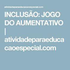 INCLUSÃO: JOGO DO AUMENTATIVO      atividadeparaeducacaoespecial.com