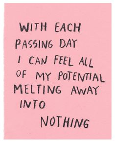 with each passing day i can feel all of my potential melting away into nothing