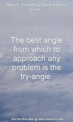 The best angle from which to approach any problem is the try-angle. [December 13th 2015] https://www.youtube.com/watch?v=RAhLezHjq8U